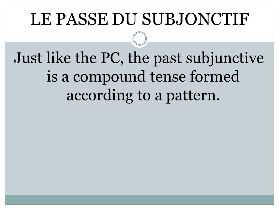 LE PASSE DU SUBJONCTIF Just like the PC, the past subjunctive is a compound tense formed according to a pattern.