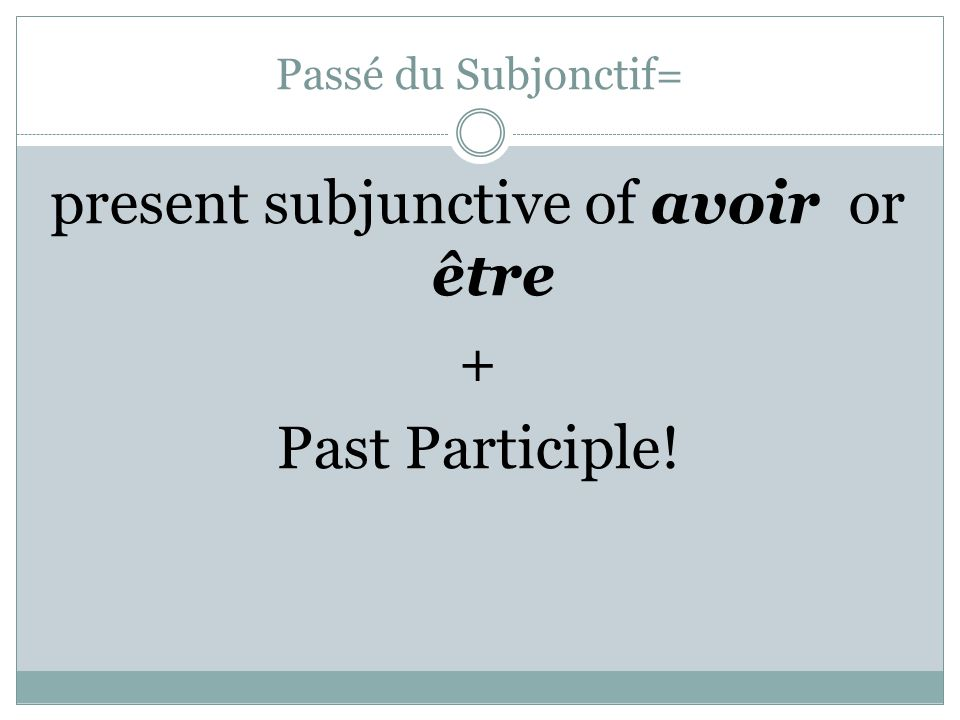 present subjunctive of avoir or être + Past Participle!