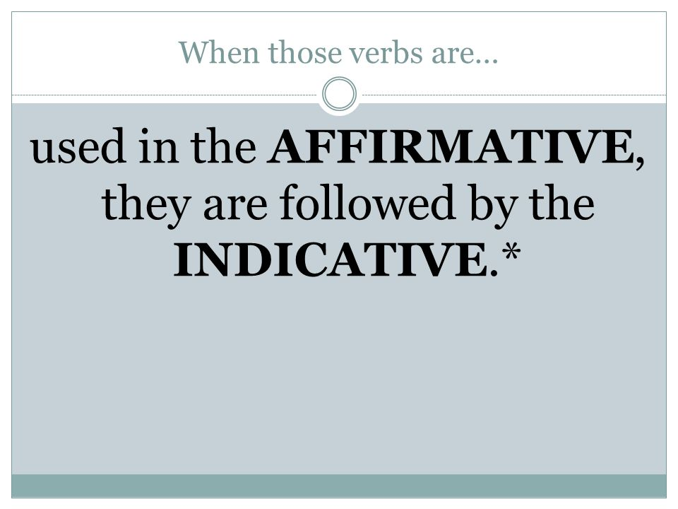 used in the AFFIRMATIVE, they are followed by the INDICATIVE.*