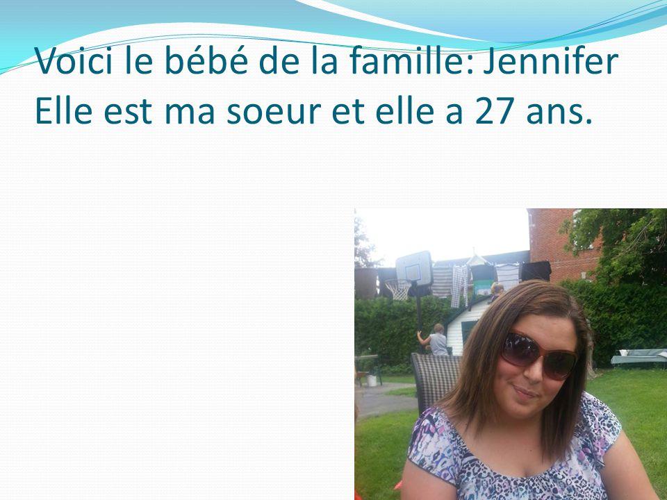 Voici le bébé de la famille: Jennifer Elle est ma soeur et elle a 27 ans.