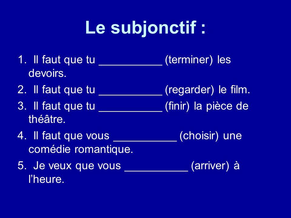 Le subjonctif : 1. Il faut que tu __________ (terminer) les devoirs.
