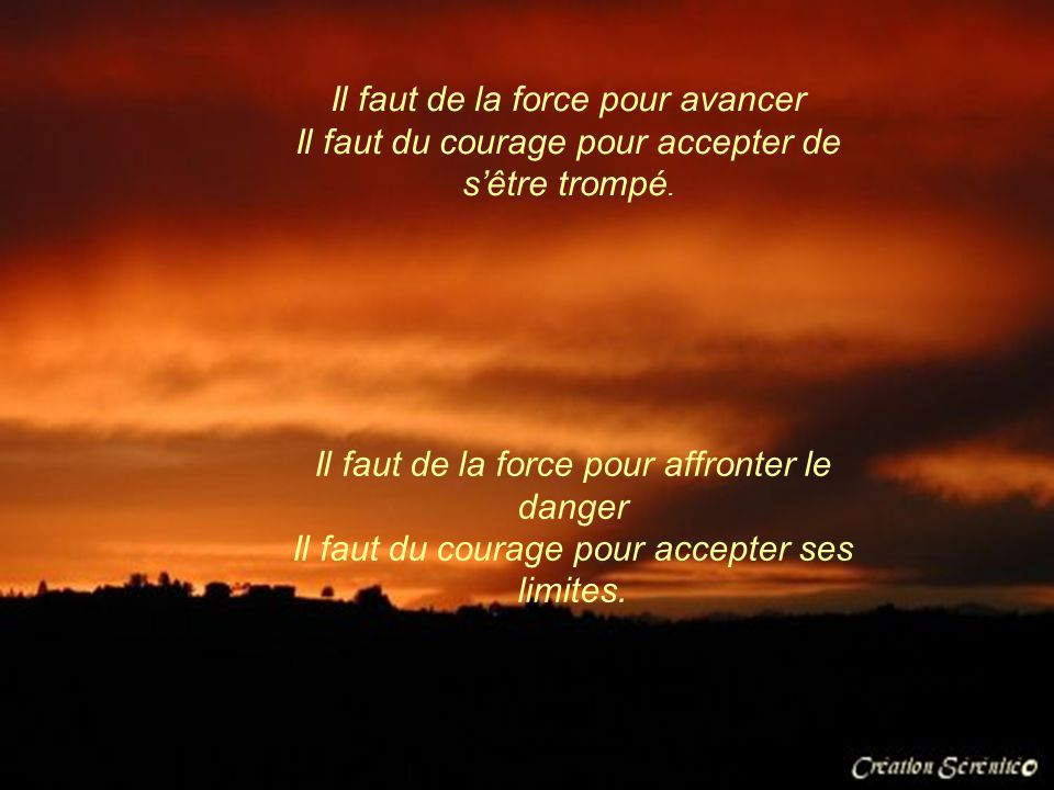 Il faut de la force pour avancer Il faut du courage pour accepter de s'être trompé.