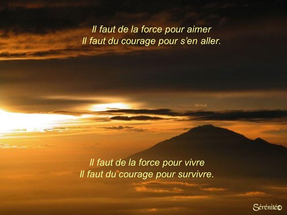 Il faut de la force pour aimer Il faut du courage pour s'en aller.