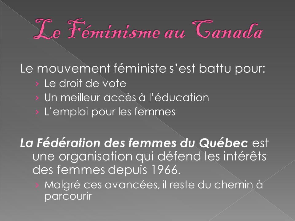 Le Féminisme au Canada Le mouvement féministe s'est battu pour: