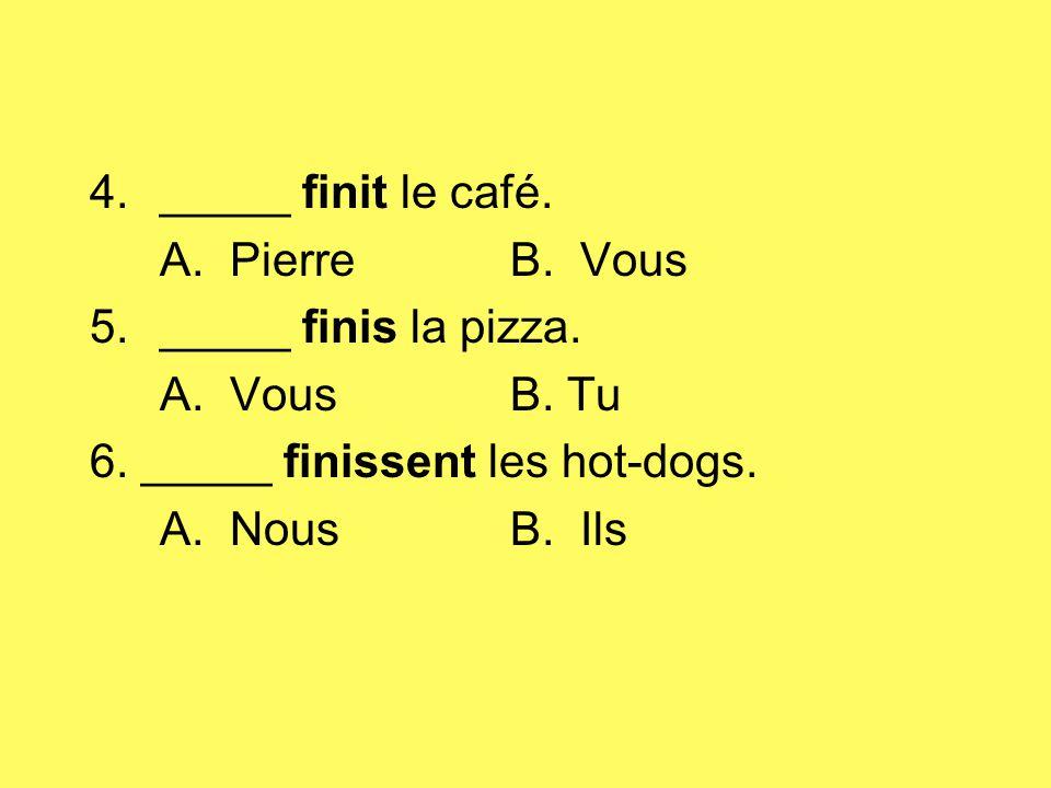 _____ finit le café. A. Pierre B. Vous. _____ finis la pizza. A. Vous B. Tu. 6. _____ finissent les hot-dogs.