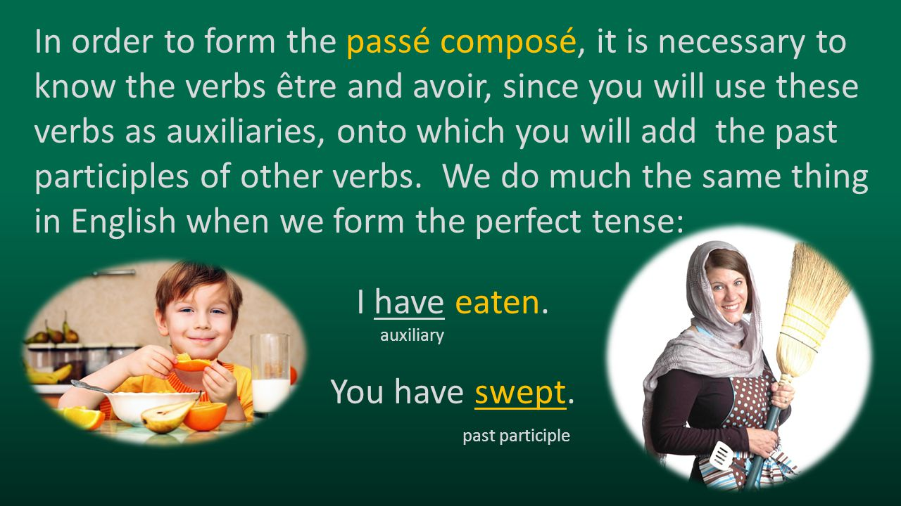 In order to form the passé composé, it is necessary to know the verbs être and avoir, since you will use these verbs as auxiliaries, onto which you will add the past participles of other verbs. We do much the same thing in English when we form the perfect tense:
