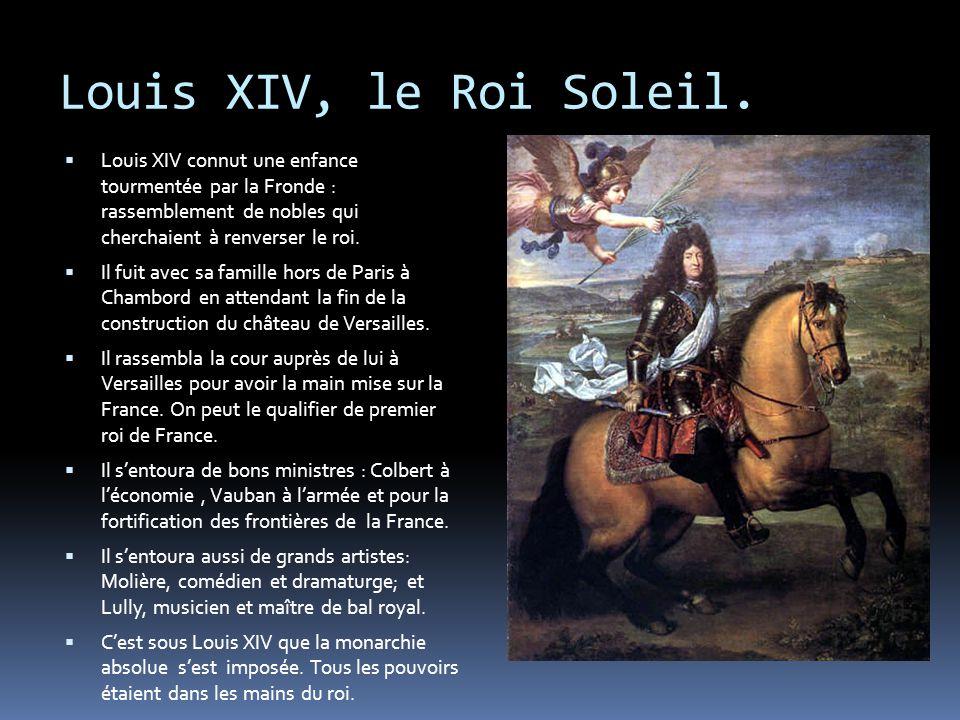 Louis XIV, le Roi Soleil. Louis XIV connut une enfance tourmentée par la Fronde : rassemblement de nobles qui cherchaient à renverser le roi.