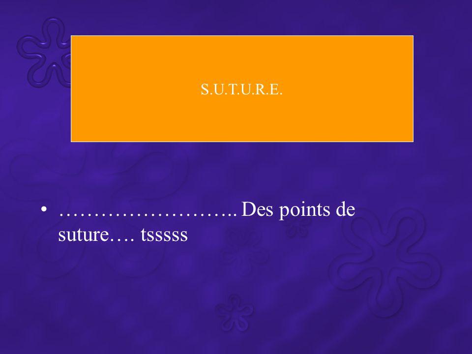 …………………….. Des points de suture…. tsssss