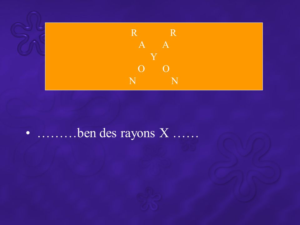 R R A A Y O O N N ………ben des rayons X ……