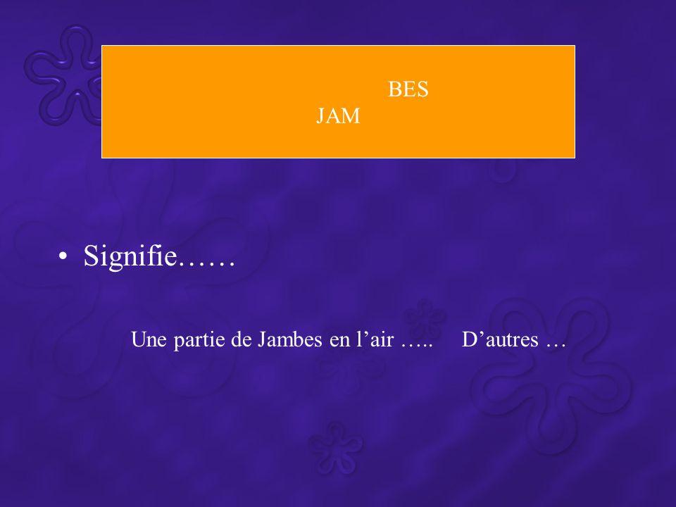 BES JAM Signifie…… Une partie de Jambes en l'air ….. D'autres …