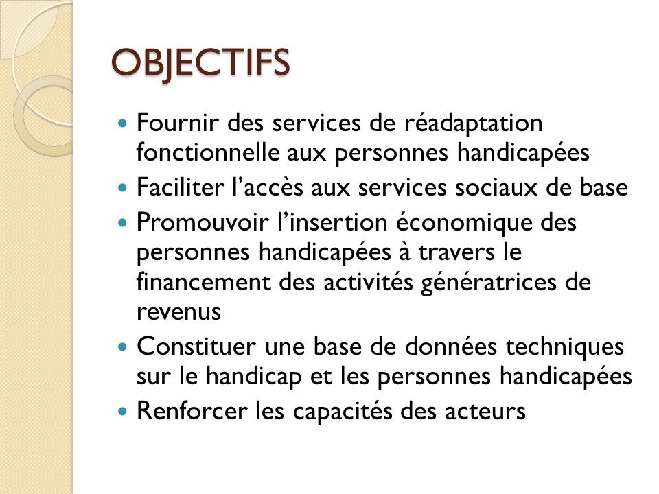OBJECTIFS Fournir des services de réadaptation fonctionnelle aux personnes handicapées. Faciliter l'accès aux services sociaux de base.