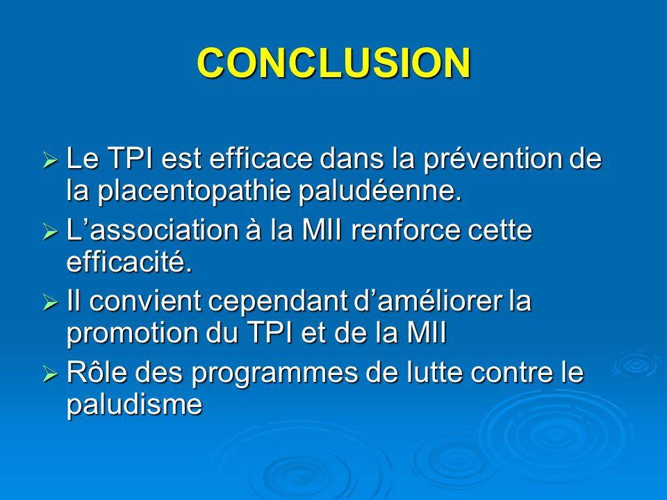 CONCLUSION Le TPI est efficace dans la prévention de la placentopathie paludéenne. L'association à la MII renforce cette efficacité.