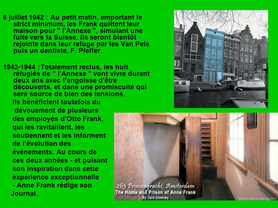 6 juillet 1942 : Au petit matin, emportant le strict minimum, les Frank quittent leur maison pour l Annexe , simulant une fuite vers la Suisse. Ils seront bientôt rejoints dans leur refuge par les Van Pels puis un dentiste, F. Pfeffer.
