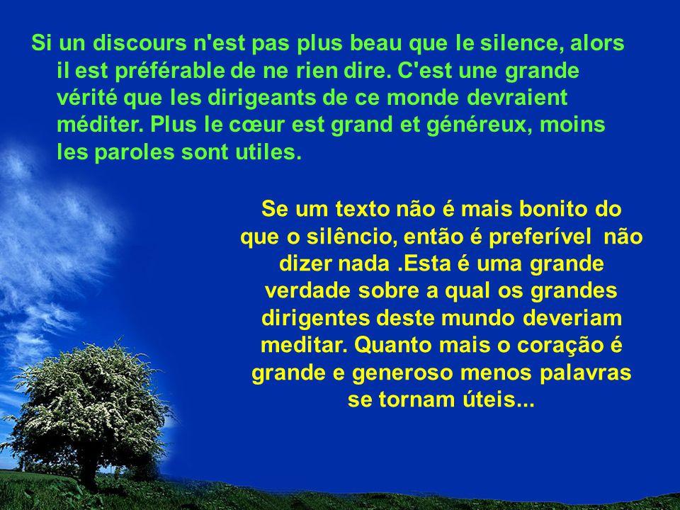 Si un discours n est pas plus beau que le silence, alors il est préférable de ne rien dire. C est une grande vérité que les dirigeants de ce monde devraient méditer. Plus le cœur est grand et généreux, moins les paroles sont utiles.