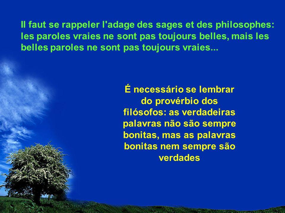 Il faut se rappeler l adage des sages et des philosophes: les paroles vraies ne sont pas toujours belles, mais les belles paroles ne sont pas toujours vraies...