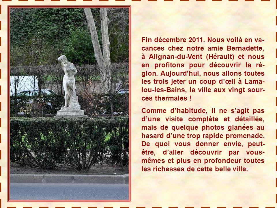 Fin décembre 2011. Nous voilà en va-cances chez notre amie Bernadette, à Alignan-du-Vent (Hérault) et nous en profitons pour découvrir la ré-gion. Aujourd'hui, nous allons toutes les trois jeter un coup d'œil à Lama-lou-les-Bains, la ville aux vingt sour-ces thermales !