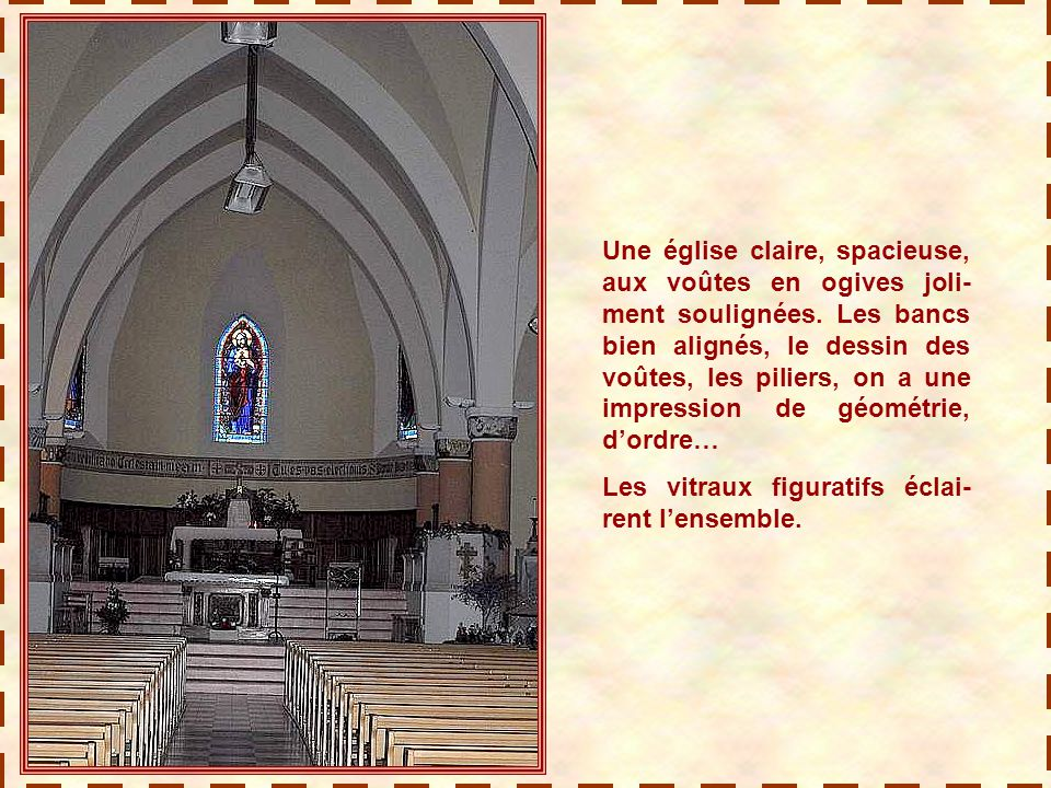 Une église claire, spacieuse, aux voûtes en ogives joli-ment soulignées. Les bancs bien alignés, le dessin des voûtes, les piliers, on a une impression de géométrie, d'ordre…