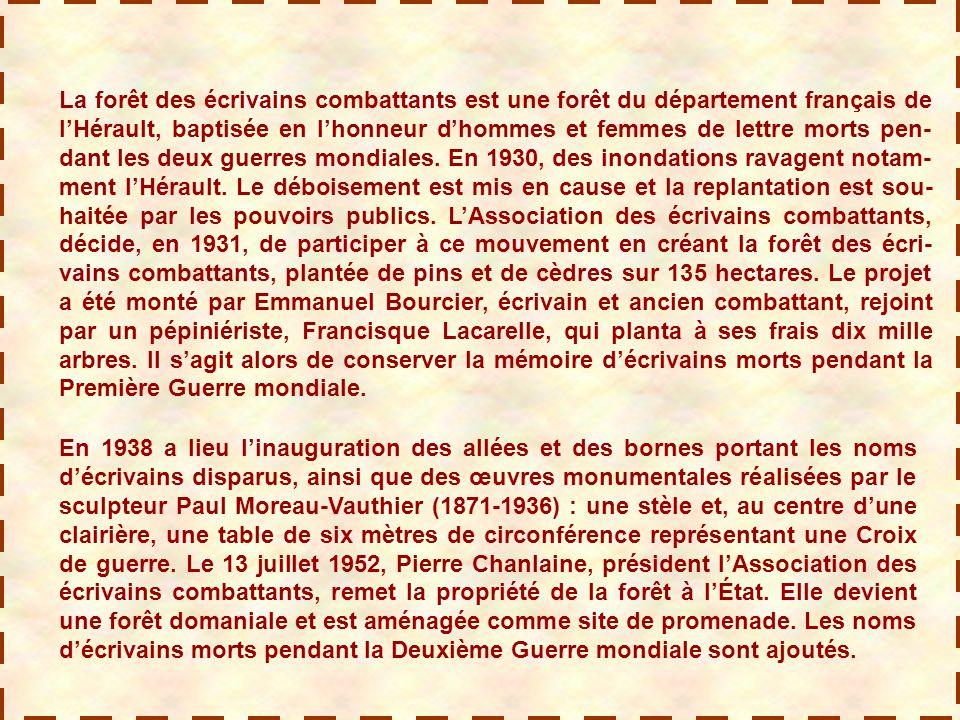 La forêt des écrivains combattants est une forêt du département français de l'Hérault, baptisée en l'honneur d'hommes et femmes de lettre morts pen-dant les deux guerres mondiales. En 1930, des inondations ravagent notam-ment l'Hérault. Le déboisement est mis en cause et la replantation est sou-haitée par les pouvoirs publics. L'Association des écrivains combattants, décide, en 1931, de participer à ce mouvement en créant la forêt des écri-vains combattants, plantée de pins et de cèdres sur 135 hectares. Le projet a été monté par Emmanuel Bourcier, écrivain et ancien combattant, rejoint par un pépiniériste, Francisque Lacarelle, qui planta à ses frais dix mille arbres. Il s'agit alors de conserver la mémoire d'écrivains morts pendant la Première Guerre mondiale.