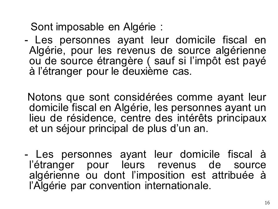 Sont imposable en Algérie : - Les personnes ayant leur domicile fiscal en Algérie, pour les revenus de source algérienne ou de source étrangère ( sauf si l'impôt est payé à l'étranger pour le deuxième cas. Notons que sont considérées comme ayant leur domicile fiscal en Algérie, les personnes ayant un lieu de résidence, centre des intérêts principaux et un séjour principal de plus d'un an. - Les personnes ayant leur domicile fiscal à l'étranger pour leurs revenus de source algérienne ou dont l'imposition est attribuée à l'Algérie par convention internationale.