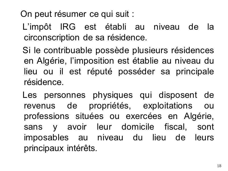 On peut résumer ce qui suit : L'impôt IRG est établi au niveau de la circonscription de sa résidence. Si le contribuable possède plusieurs résidences en Algérie, l'imposition est établie au niveau du lieu ou il est réputé posséder sa principale résidence. Les personnes physiques qui disposent de revenus de propriétés, exploitations ou professions situées ou exercées en Algérie, sans y avoir leur domicile fiscal, sont imposables au niveau du lieu de leurs principaux intérêts.