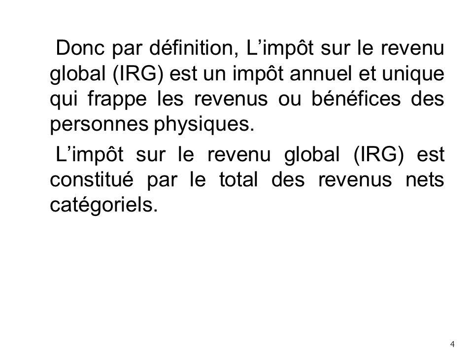 Donc par définition, L'impôt sur le revenu global (IRG) est un impôt annuel et unique qui frappe les revenus ou bénéfices des personnes physiques. L'impôt sur le revenu global (IRG) est constitué par le total des revenus nets catégoriels.