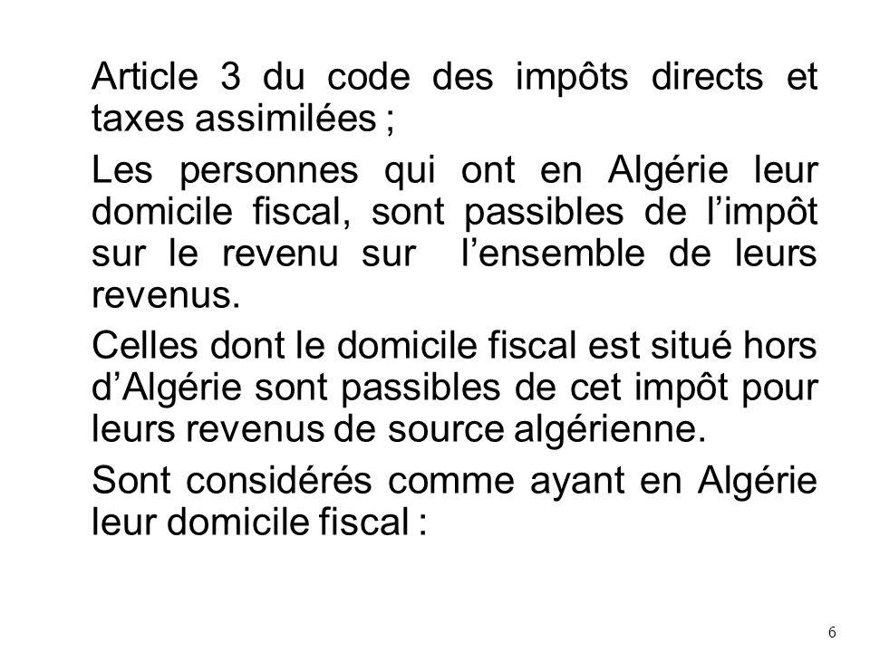 Article 3 du code des impôts directs et taxes assimilées ; Les personnes qui ont en Algérie leur domicile fiscal, sont passibles de l'impôt sur le revenu sur l'ensemble de leurs revenus. Celles dont le domicile fiscal est situé hors d'Algérie sont passibles de cet impôt pour leurs revenus de source algérienne. Sont considérés comme ayant en Algérie leur domicile fiscal :