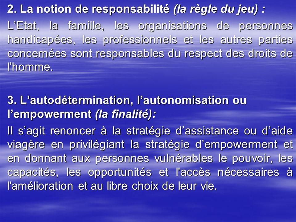 2. La notion de responsabilité (la règle du jeu) : L'Etat, la famille, les organisations de personnes handicapées, les professionnels et les autres parties concernées sont responsables du respect des droits de l'homme. 3. L'autodétermination, l'autonomisation ou l'empowerment (la finalité): Il s'agit renoncer à la stratégie d'assistance ou d'aide viagère en privilégiant la stratégie d'empowerment et en donnant aux personnes vulnérables le pouvoir, les capacités, les opportunités et l accès nécessaires à l amélioration et au libre choix de leur vie.