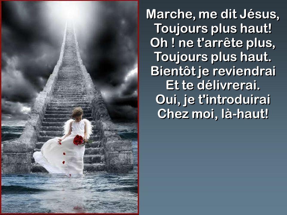 Marche, me dit Jésus, Toujours plus haut. Oh