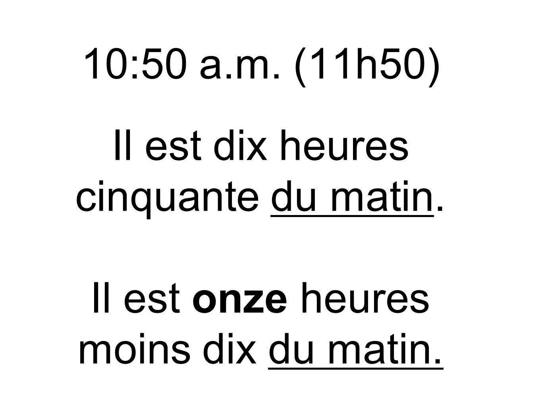 10:50 a. m. (11h50) Il est dix heures cinquante du matin
