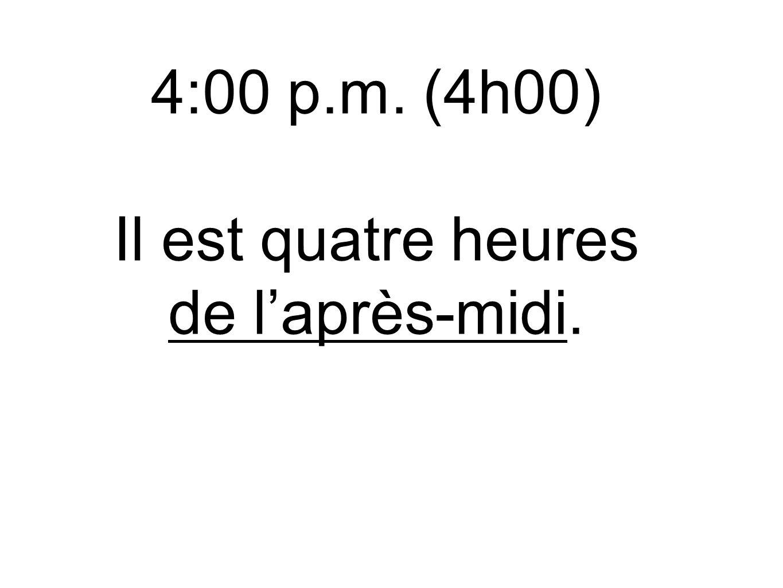 4:00 p.m. (4h00) Il est quatre heures de l'après-midi.
