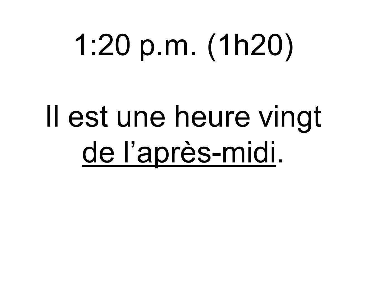 1:20 p.m. (1h20) Il est une heure vingt de l'après-midi.