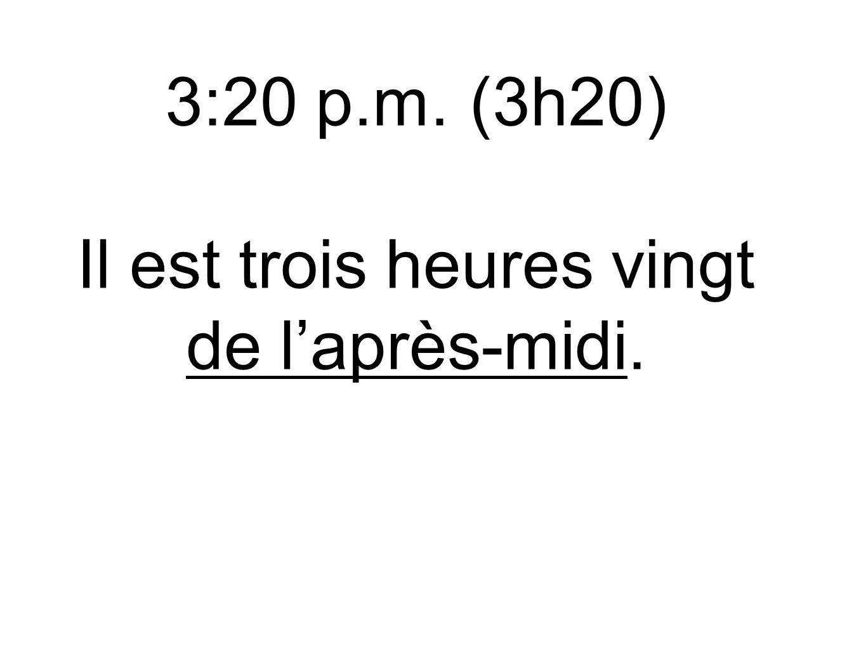 3:20 p.m. (3h20) Il est trois heures vingt de l'après-midi.