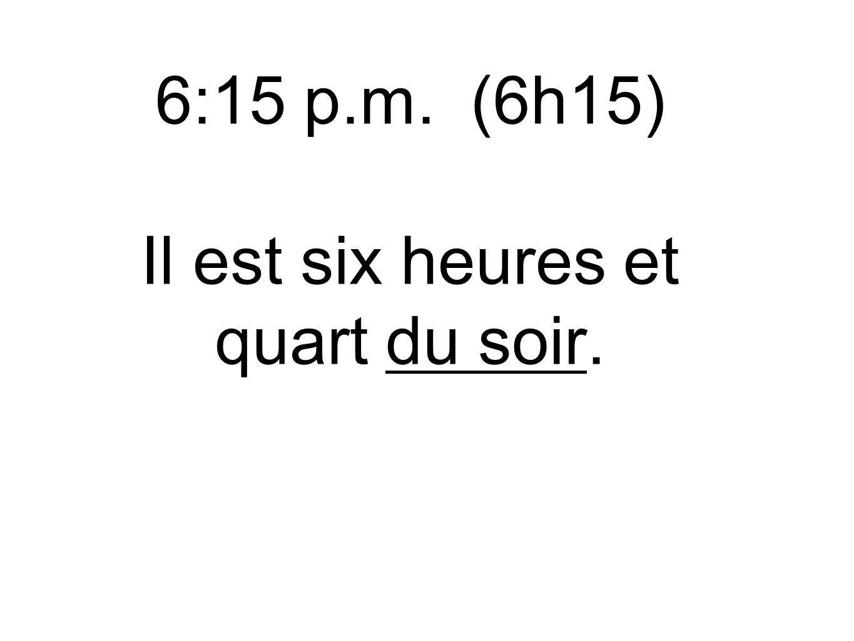 6:15 p.m. (6h15) Il est six heures et quart du soir.