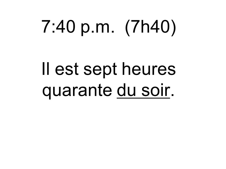 7:40 p.m. (7h40) Il est sept heures quarante du soir.