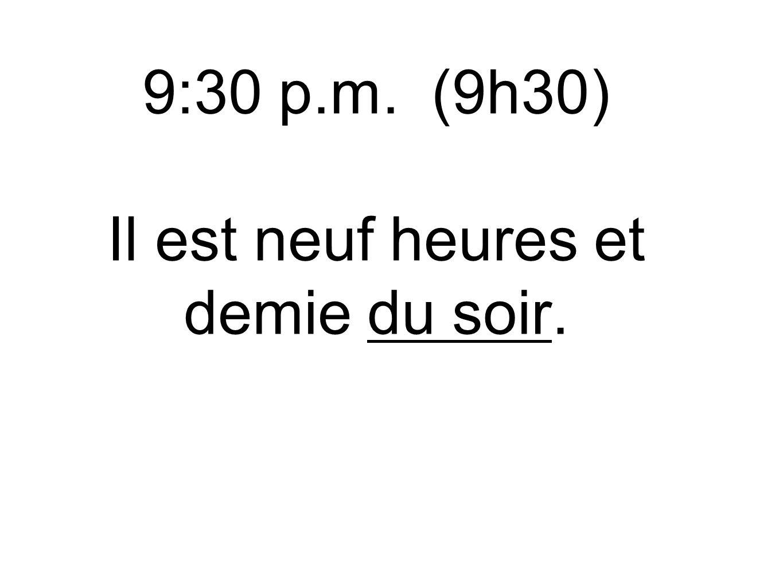 9:30 p.m. (9h30) Il est neuf heures et demie du soir.