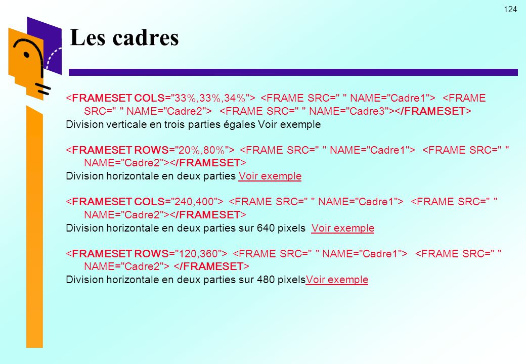 Les cadres <FRAMESET COLS= 33%,33%,34% > <FRAME SRC= NAME= Cadre1 > <FRAME SRC= NAME= Cadre2 > <FRAME SRC= NAME= Cadre3 ></FRAMESET>