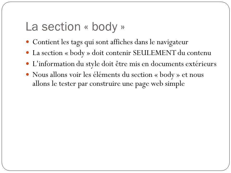 La section « body » Contient les tags qui sont affiches dans le navigateur. La section « body » doit contenir SEULEMENT du contenu.