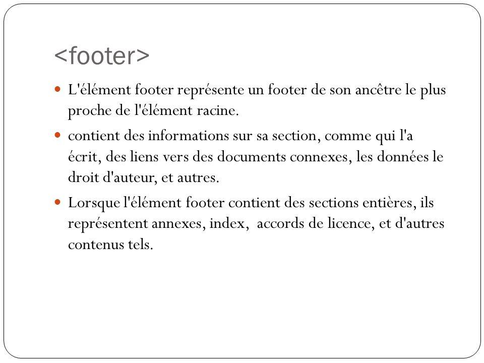<footer> L élément footer représente un footer de son ancêtre le plus proche de l élément racine.