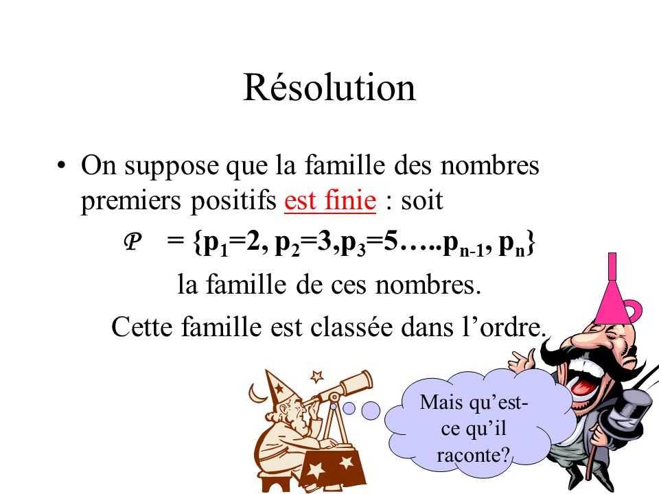 Résolution On suppose que la famille des nombres premiers positifs est finie : soit. P = {p1=2, p2=3,p3=5…..pn-1, pn}