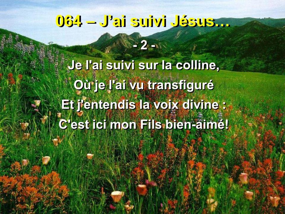 064 – J'ai suivi Jésus… - 2 - Je l ai suivi sur la colline,