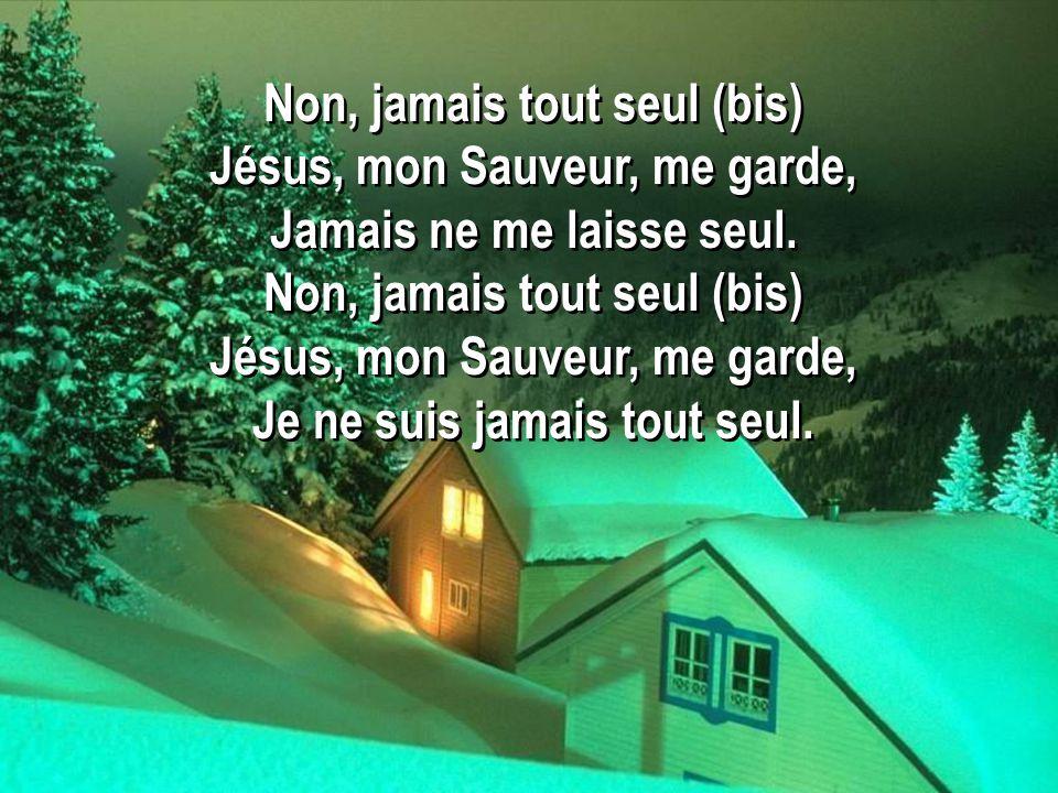 Non, jamais tout seul (bis) Jésus, mon Sauveur, me garde,