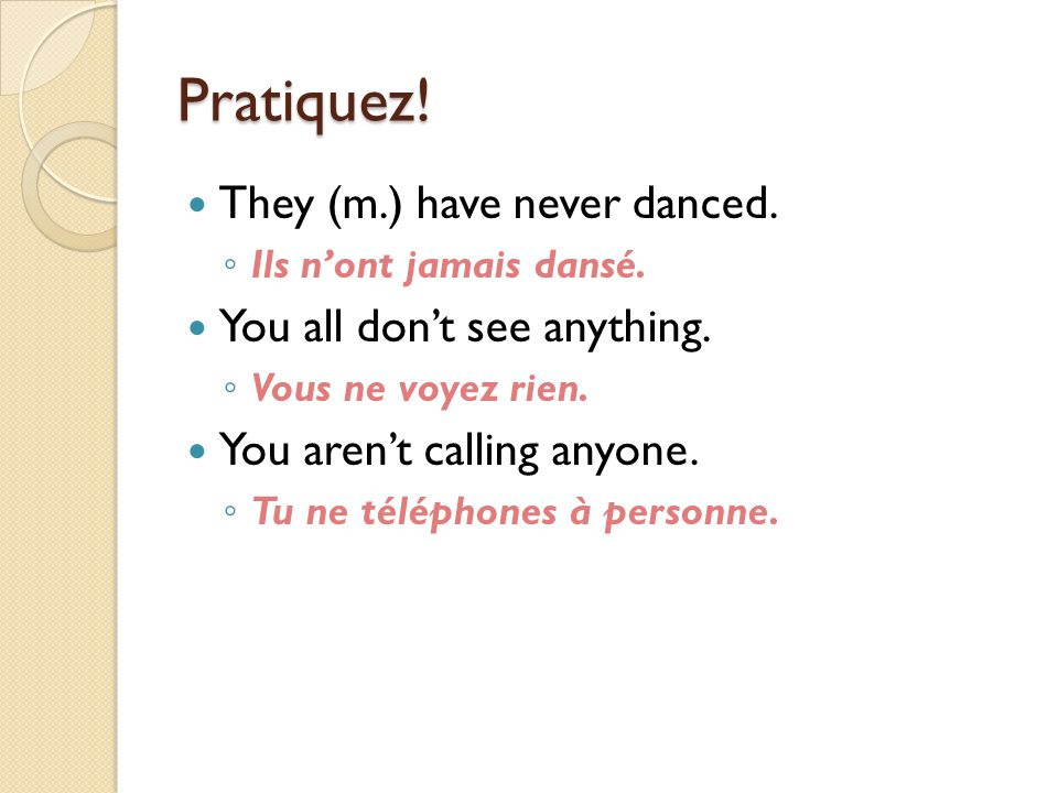 Pratiquez! They (m.) have never danced. You all don't see anything.