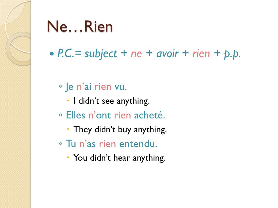 Ne…Rien P.C.= subject + ne + avoir + rien + p.p. Je n'ai rien vu.