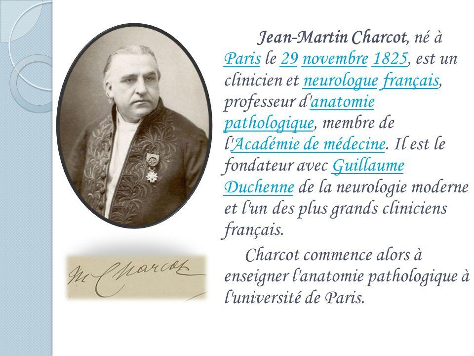 Jean-Martin Charcot, né à Paris le 29 novembre 1825, est un clinicien et neurologue français, professeur d anatomie pathologique, membre de l Académie de médecine.