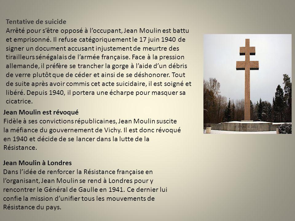 Tentative de suicide Arrêté pour s'être opposé à l'occupant, Jean Moulin est battu et emprisonné. Il refuse catégoriquement le 17 juin 1940 de signer un document accusant injustement de meurtre des tirailleurs sénégalais de l'armée française. Face à la pression allemande, il préfère se trancher la gorge à l'aide d'un débris de verre plutôt que de céder et ainsi de se déshonorer. Tout de suite après avoir commis cet acte suicidaire, il est soigné et libéré. Depuis 1940, il portera une écharpe pour masquer sa cicatrice.