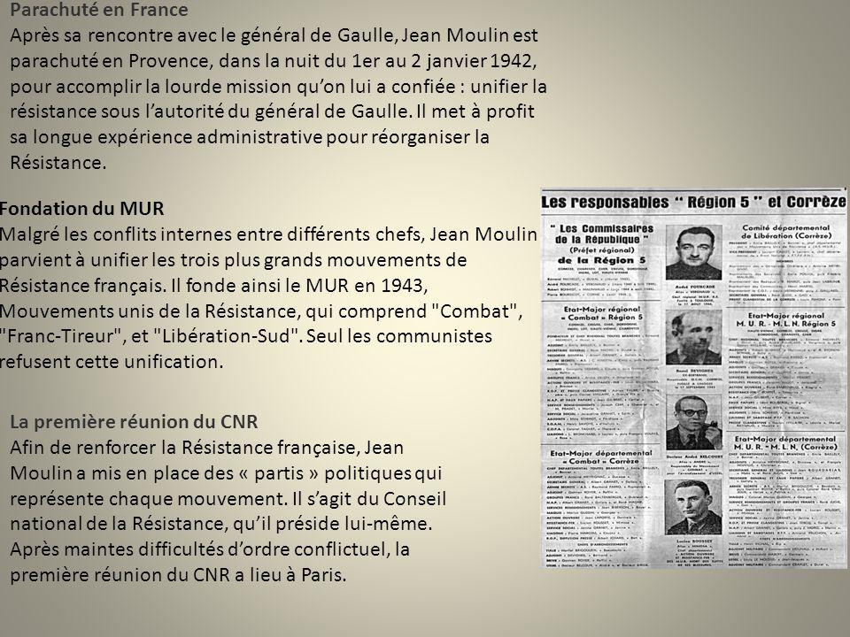 Parachuté en France Après sa rencontre avec le général de Gaulle, Jean Moulin est parachuté en Provence, dans la nuit du 1er au 2 janvier 1942, pour accomplir la lourde mission qu'on lui a confiée : unifier la résistance sous l'autorité du général de Gaulle. Il met à profit sa longue expérience administrative pour réorganiser la Résistance.