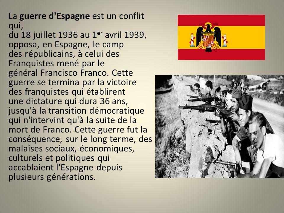La guerre d Espagne est un conflit qui, du 18 juillet 1936 au 1er avril 1939, opposa, en Espagne, le camp des républicains, à celui des Franquistes mené par le général Francisco Franco.