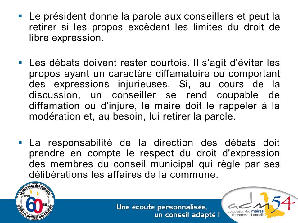 Le président donne la parole aux conseillers et peut la retirer si les propos excèdent les limites du droit de libre expression.