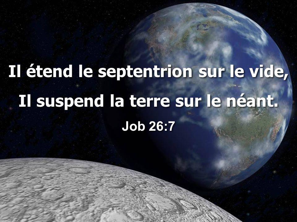 Il étend le septentrion sur le vide, Il suspend la terre sur le néant.