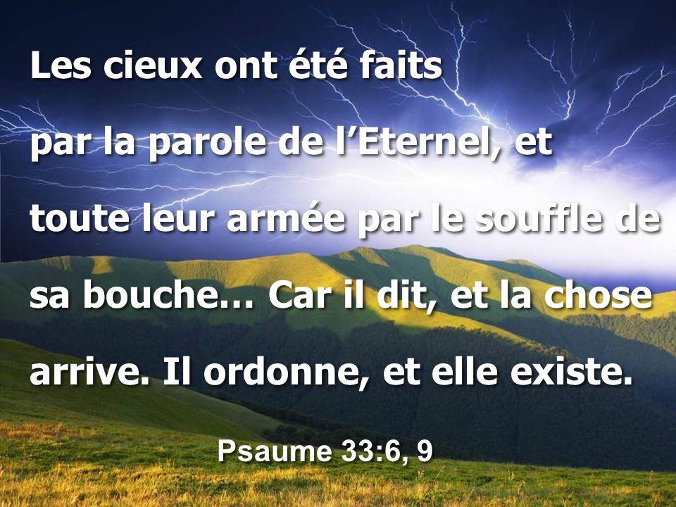 Les cieux ont été faits par la parole de l'Eternel, et. toute leur armée par le souffle de. sa bouche… Car il dit, et la chose.